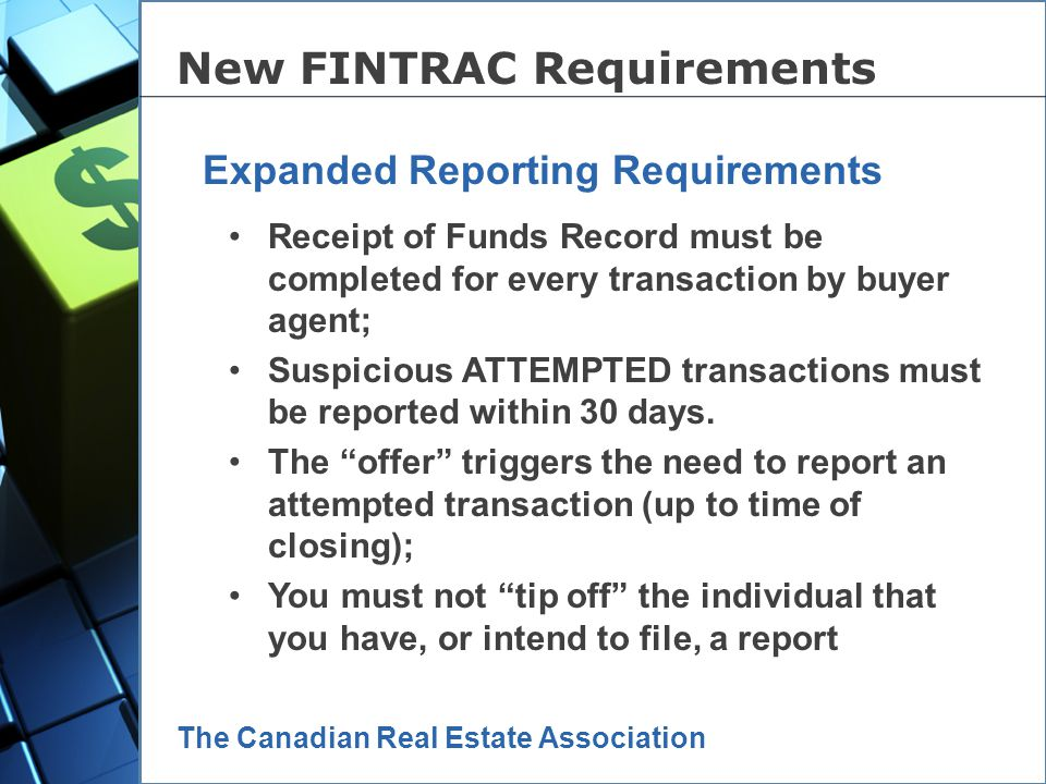 The Canadian Real Estate Association Expanded reporting requirements; Expanded record keeping requirements; Expanded client identification (ID) requirements; New 5 th pillar of compliance – a broker self-assessment of risk and mitigation New FINTRAC Requirements A summary of whats new: Now, lets look at each one in a little more detail…..