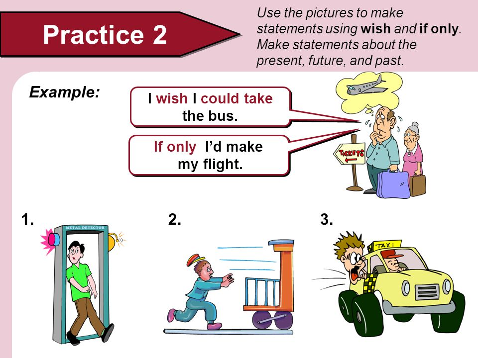 Practice 2 Use the pictures to make statements using wish and if only. Make statements about the present, future, and past. I wish I could take the bu