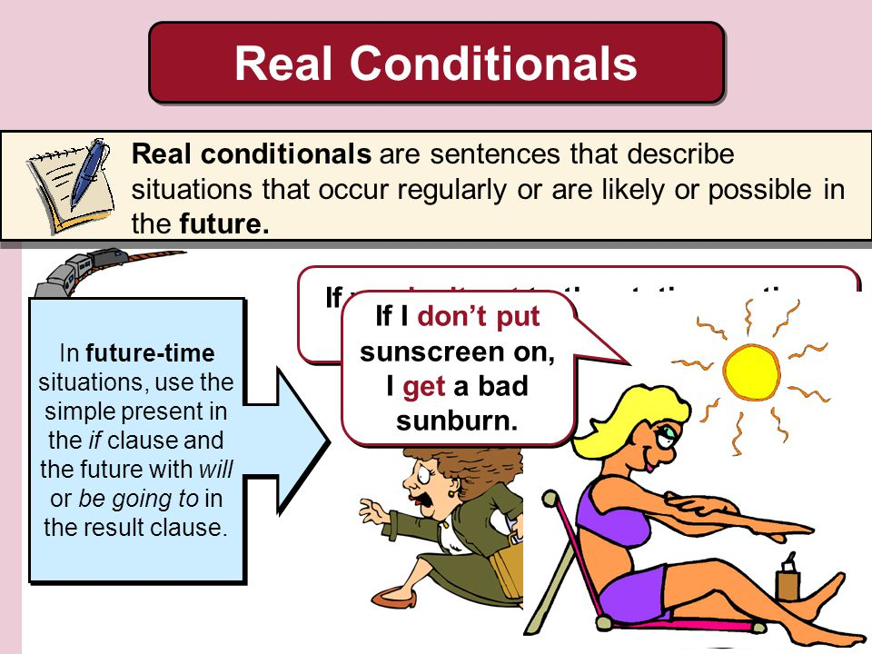 Real Conditionals Real conditionals are sentences that describe situations that occur regularly or are likely or possible in the future.