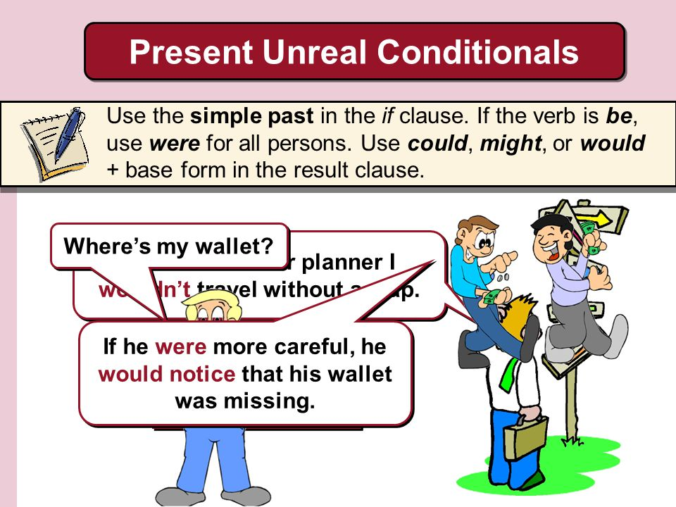 He didnt travel with a map, so he got lost. Present Unreal Conditionals Use the simple past in the if clause. If the verb is be, use were for all pers