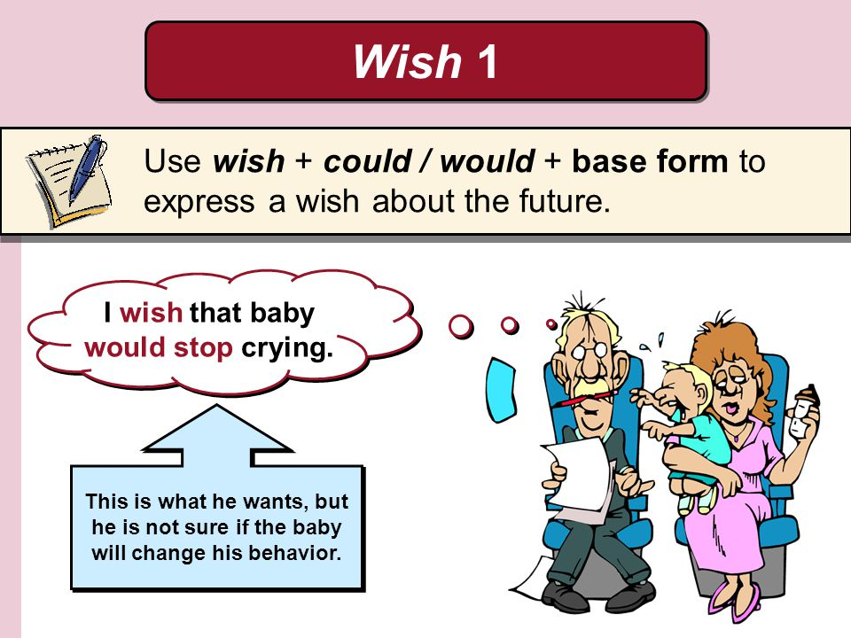 Wish 1 Use wish + could / would + base form to express a wish about the future. I wish that baby would stop crying. This is what he wants, but he is n