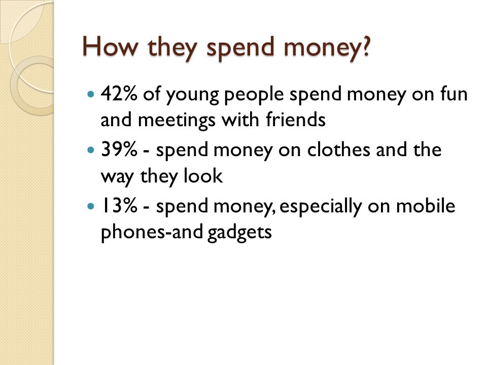 How they spend money? 42% of young people spend money on fun and meetings with friends 39% - spend money on clothes and the way they look 13% - spend