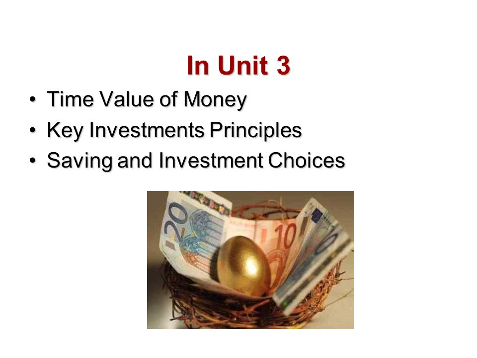 In Unit 3 Time Value of MoneyTime Value of Money Key Investments PrinciplesKey Investments Principles Saving and Investment ChoicesSaving and Investme