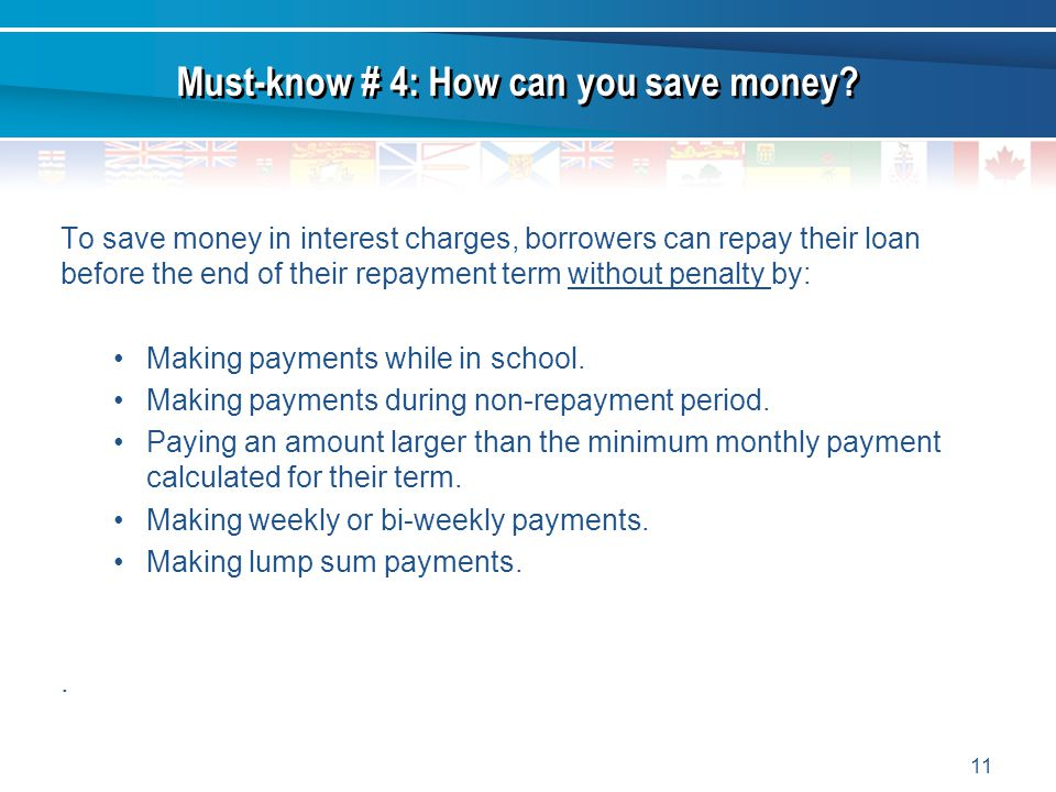 11 To save money in interest charges, borrowers can repay their loan before the end of their repayment term without penalty by: Making payments while