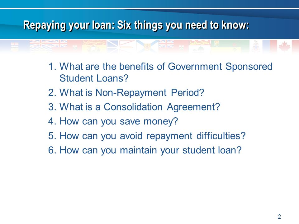 2 1.What are the benefits of Government Sponsored Student Loans? 2.What is Non-Repayment Period? 3.What is a Consolidation Agreement? 4.How can you sa