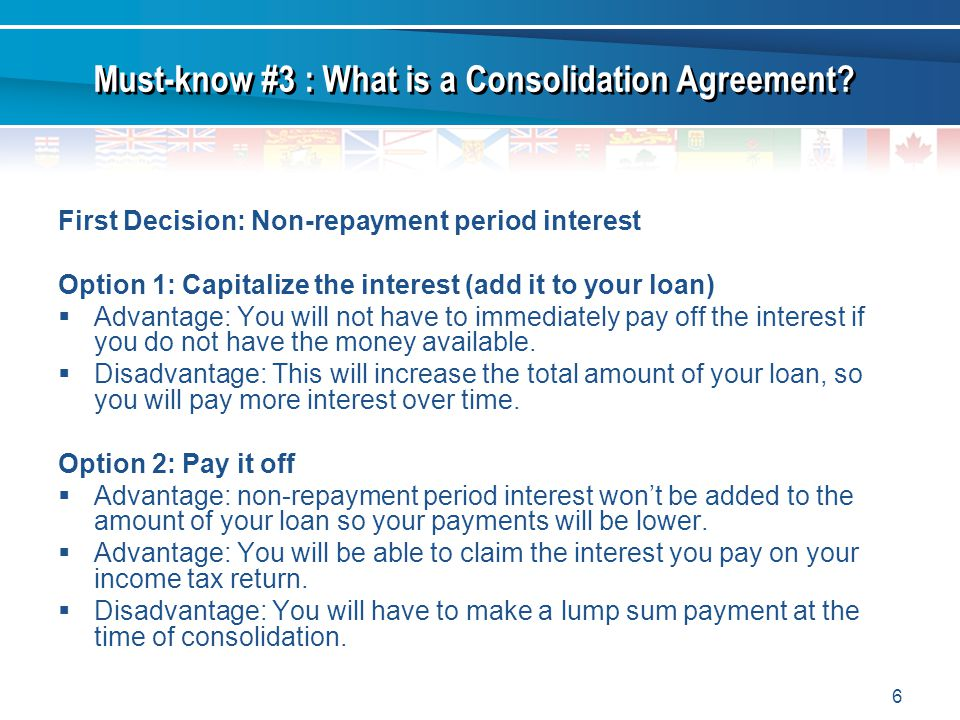 6 First Decision: Non-repayment period interest Option 1: Capitalize the interest (add it to your loan) Advantage: You will not have to immediately pay off the interest if you do not have the money available.