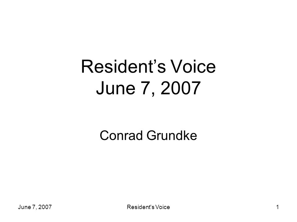 June 7, 2007Resident s Voice1 Residents Voice June 7, 2007 Conrad Grundke