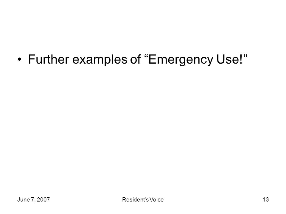 June 7, 2007Resident s Voice13 Further examples of Emergency Use!