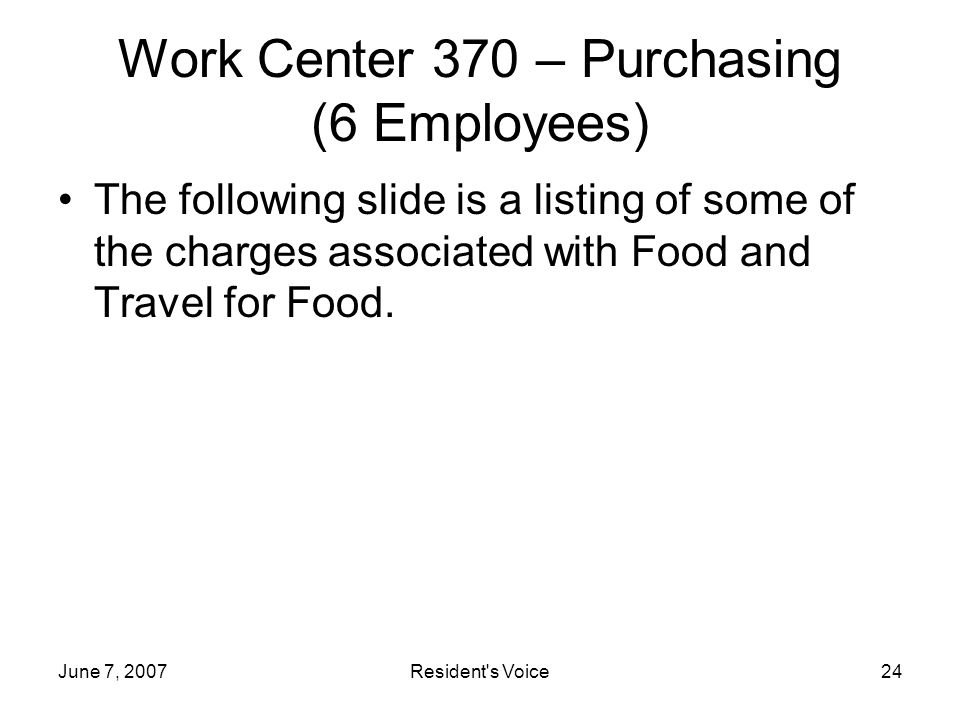 June 7, 2007Resident s Voice24 Work Center 370 – Purchasing (6 Employees) The following slide is a listing of some of the charges associated with Food and Travel for Food.