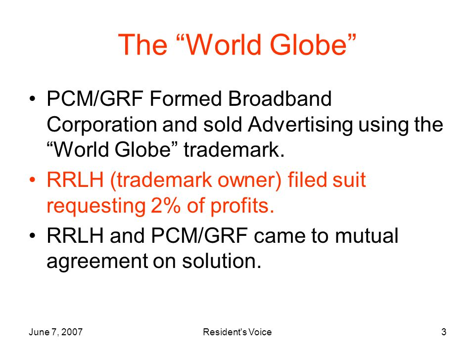 June 7, 2007Resident s Voice3 The World Globe PCM/GRF Formed Broadband Corporation and sold Advertising using the World Globe trademark.