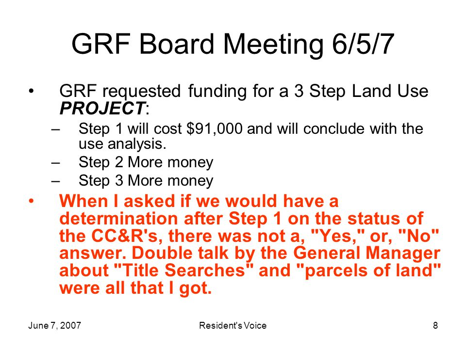 June 7, 2007Resident s Voice8 GRF Board Meeting 6/5/7 GRF requested funding for a 3 Step Land Use PROJECT: –Step 1 will cost $91,000 and will conclude with the use analysis.