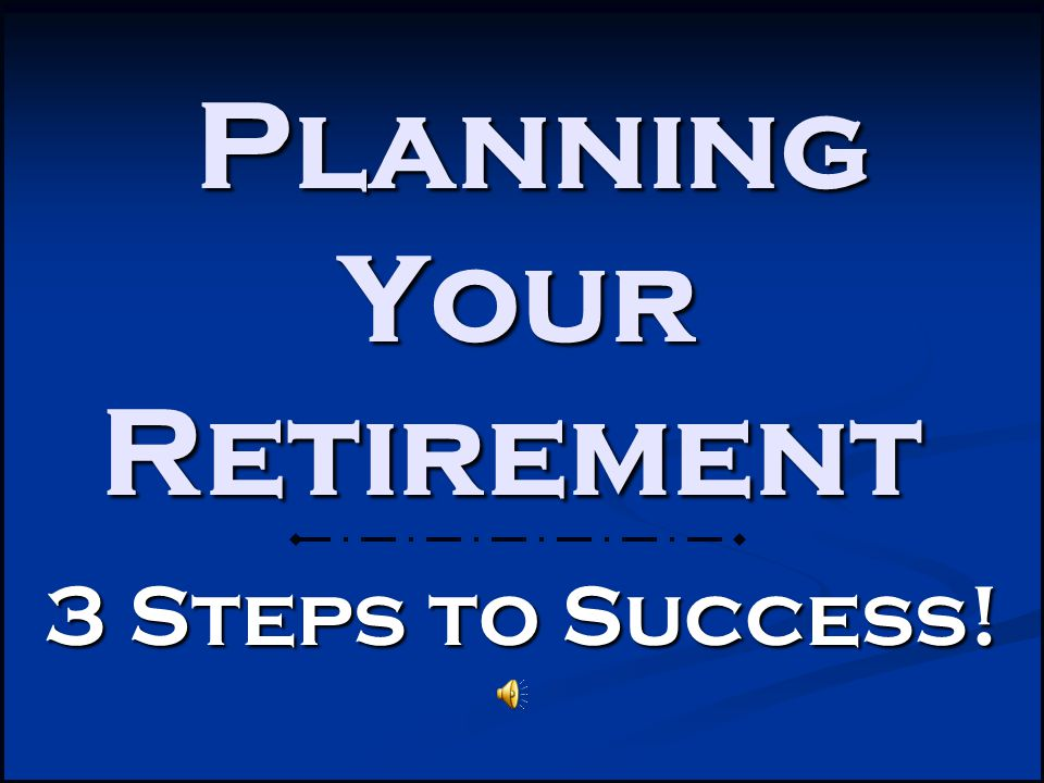 Planning Your Retirement Planning Your Retirement 3 Steps to Success!