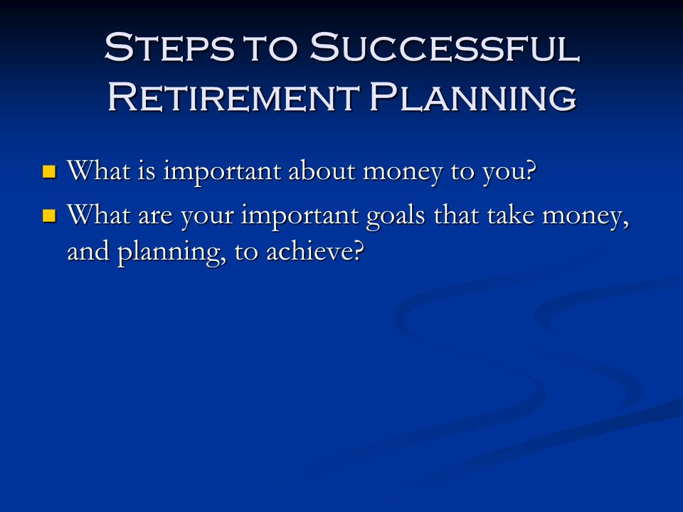 Steps to Successful Retirement Planning What is important about money to you.