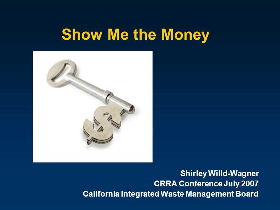 Show Me the Money Shirley Willd-Wagner CRRA Conference July 2007 California Integrated Waste Management Board