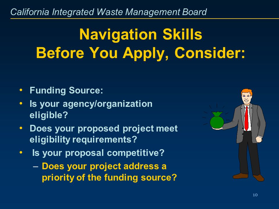 California Integrated Waste Management Board 10 Navigation Skills Before You Apply, Consider: Funding Source: Is your agency/organization eligible? Do