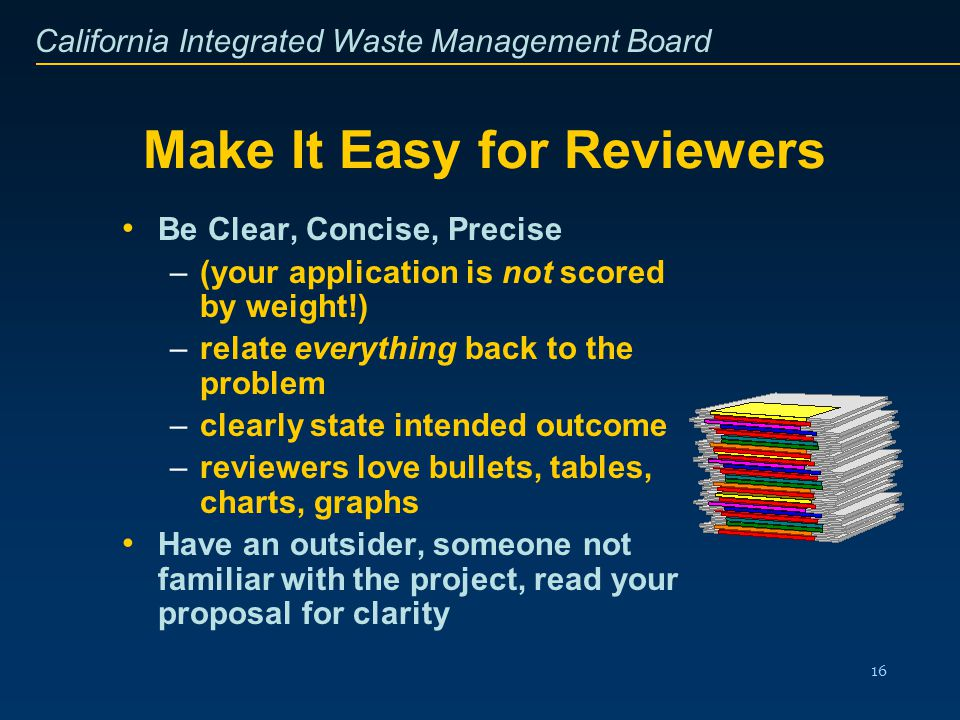California Integrated Waste Management Board 16 Make It Easy for Reviewers Be Clear, Concise, Precise –(your application is not scored by weight!) –re