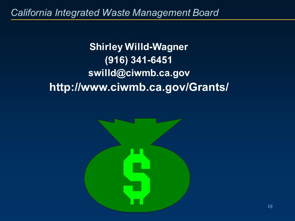California Integrated Waste Management Board 19 Shirley Willd-Wagner (916) 341-6451 swilld@ciwmb.ca.gov http://www.ciwmb.ca.gov/Grants/