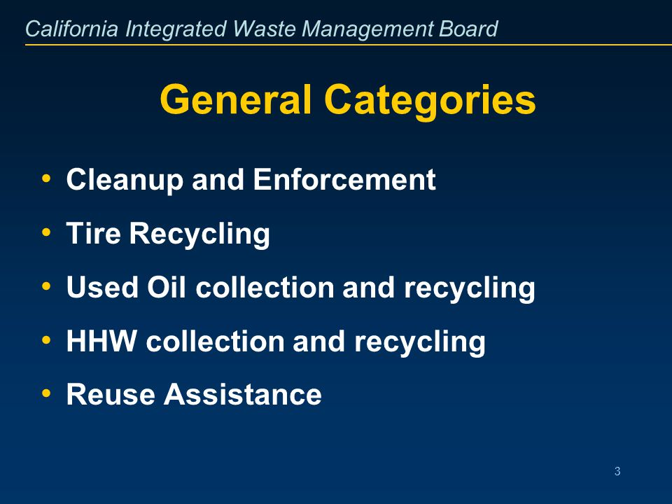 California Integrated Waste Management Board 3 General Categories Cleanup and Enforcement Tire Recycling Used Oil collection and recycling HHW collect