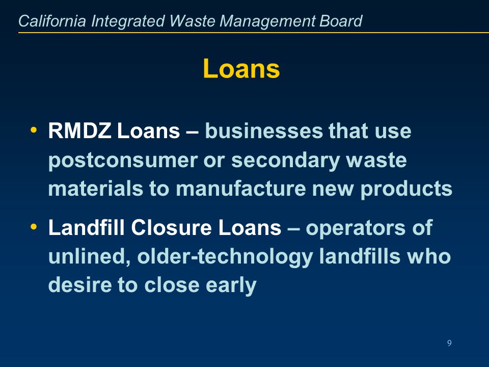 California Integrated Waste Management Board 9 Loans RMDZ Loans – businesses that use postconsumer or secondary waste materials to manufacture new pro