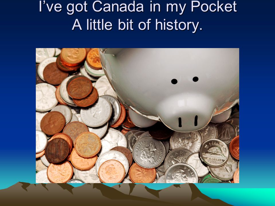 Ive got Canada in my Pocket A little bit of history.
