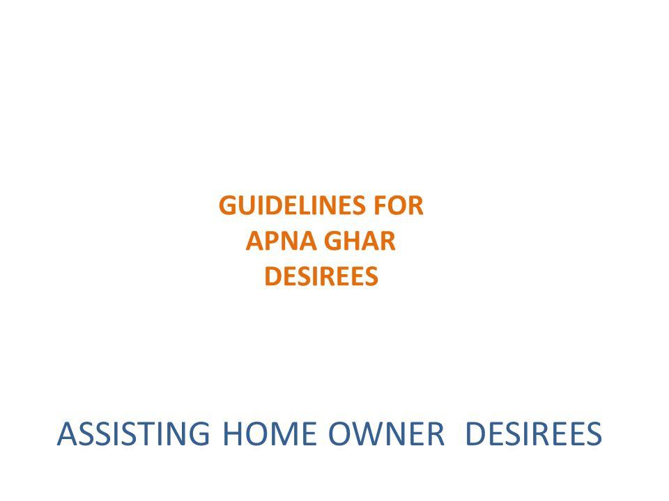 GUIDELINES FOR APNA GHAR DESIREES ASSISTING HOME OWNER DESIREES