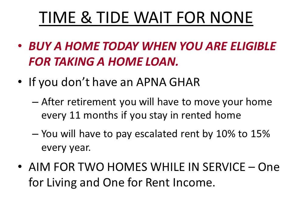 TIME & TIDE WAIT FOR NONE BUY A HOME TODAY WHEN YOU ARE ELIGIBLE FOR TAKING A HOME LOAN.