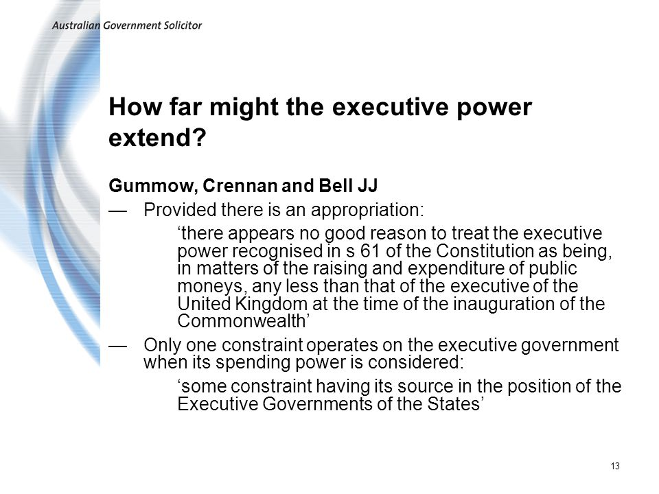 13 How far might the executive power extend? Gummow, Crennan and Bell JJ Provided there is an appropriation: there appears no good reason to treat the