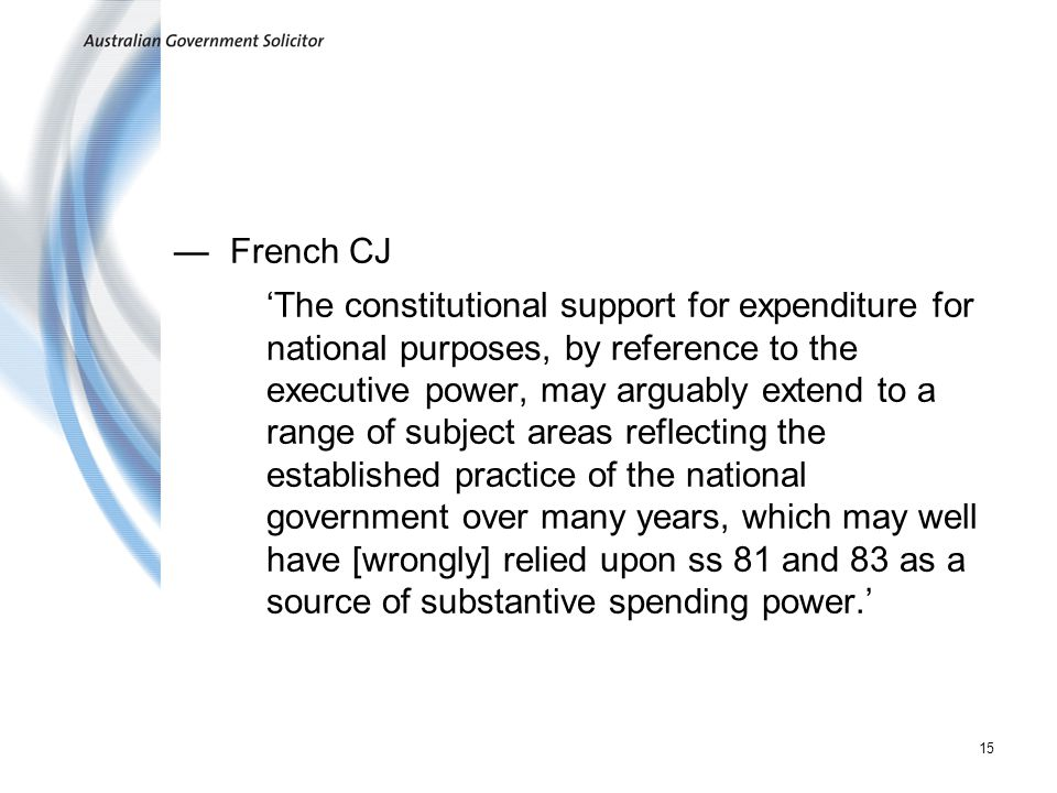 15 French CJ The constitutional support for expenditure for national purposes, by reference to the executive power, may arguably extend to a range of subject areas reflecting the established practice of the national government over many years, which may well have [wrongly] relied upon ss 81 and 83 as a source of substantive spending power.