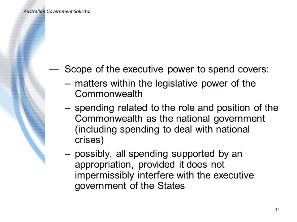 17 Scope of the executive power to spend covers: –matters within the legislative power of the Commonwealth –spending related to the role and position of the Commonwealth as the national government (including spending to deal with national crises) –possibly, all spending supported by an appropriation, provided it does not impermissibly interfere with the executive government of the States