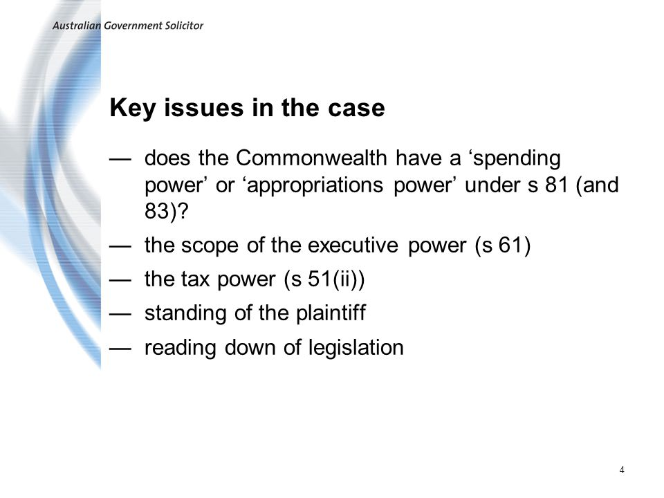 4 Key issues in the case does the Commonwealth have a spending power or appropriations power under s 81 (and 83).