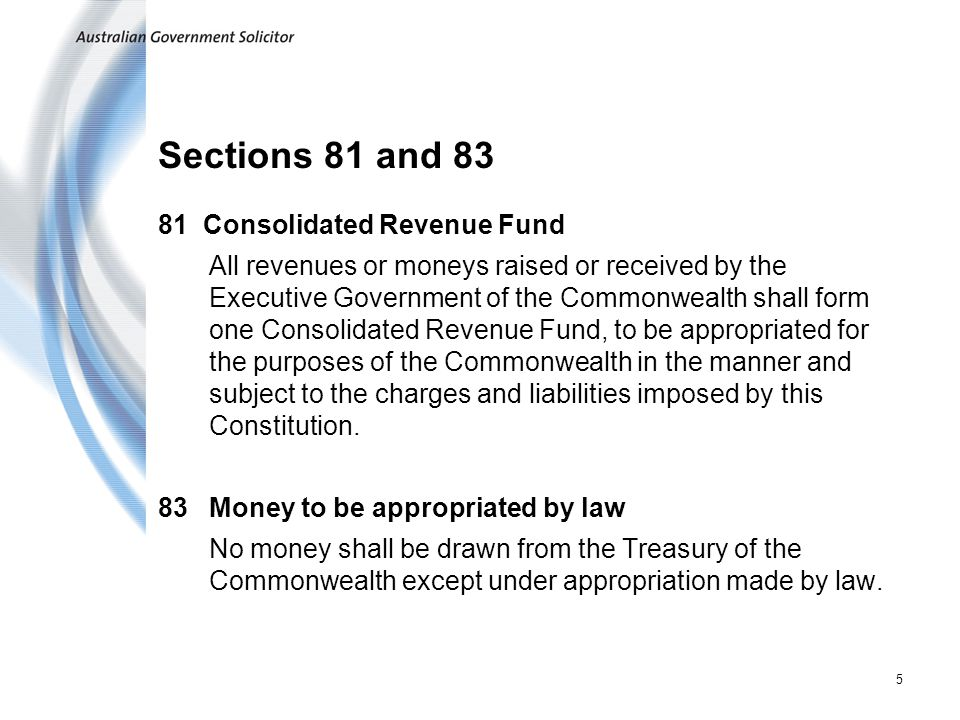 5 Sections 81 and 83 81 Consolidated Revenue Fund All revenues or moneys raised or received by the Executive Government of the Commonwealth shall form