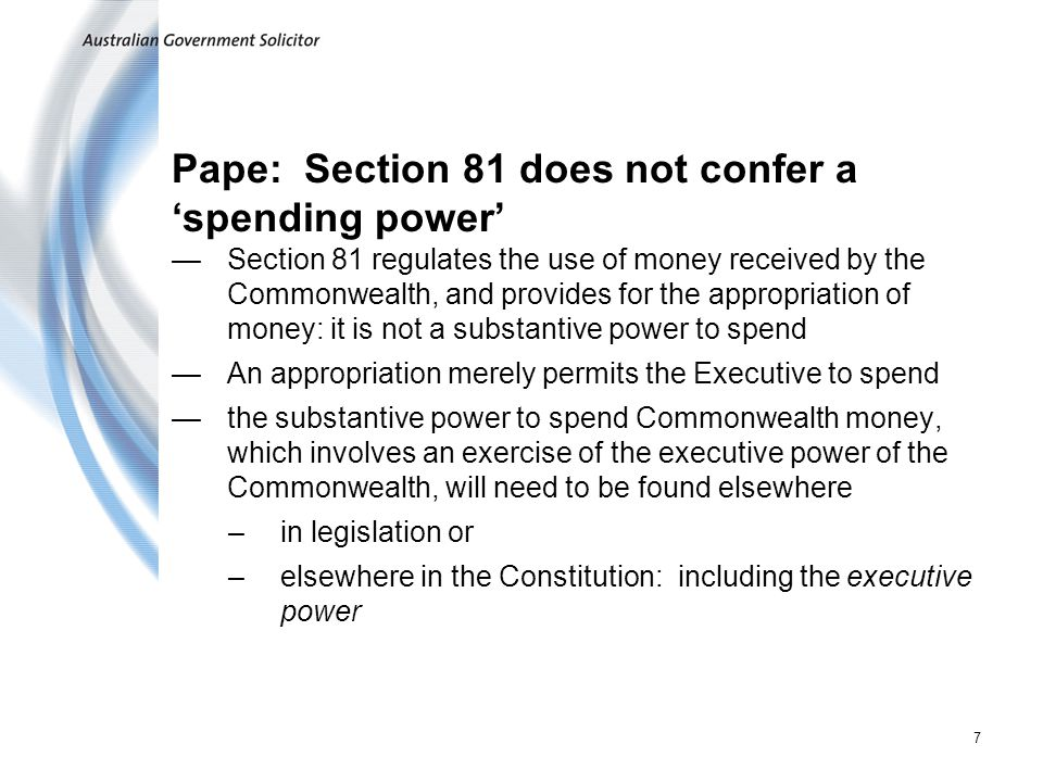7 Pape: Section 81 does not confer a spending power Section 81 regulates the use of money received by the Commonwealth, and provides for the appropria