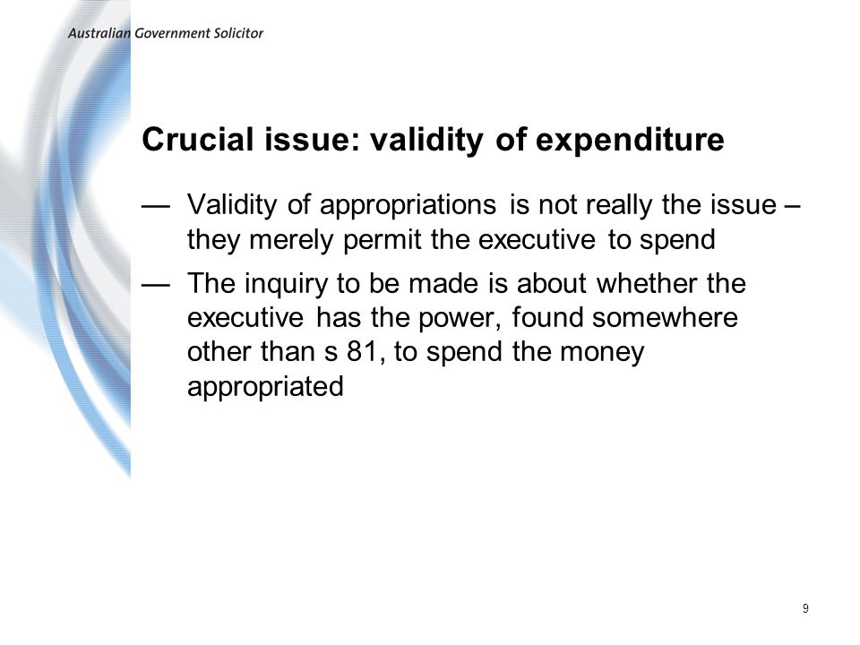 9 Crucial issue: validity of expenditure Validity of appropriations is not really the issue – they merely permit the executive to spend The inquiry to