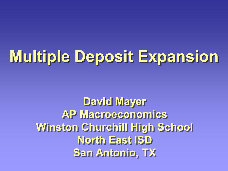 David Mayer AP Macroeconomics Winston Churchill High School North East ISD San Antonio, TX Multiple Deposit Expansion