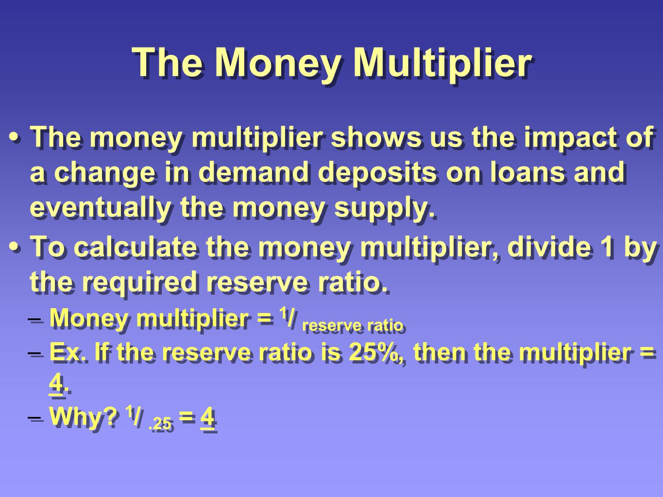 The Money Multiplier The money multiplier shows us the impact of a change in demand deposits on loans and eventually the money supply. To calculate th