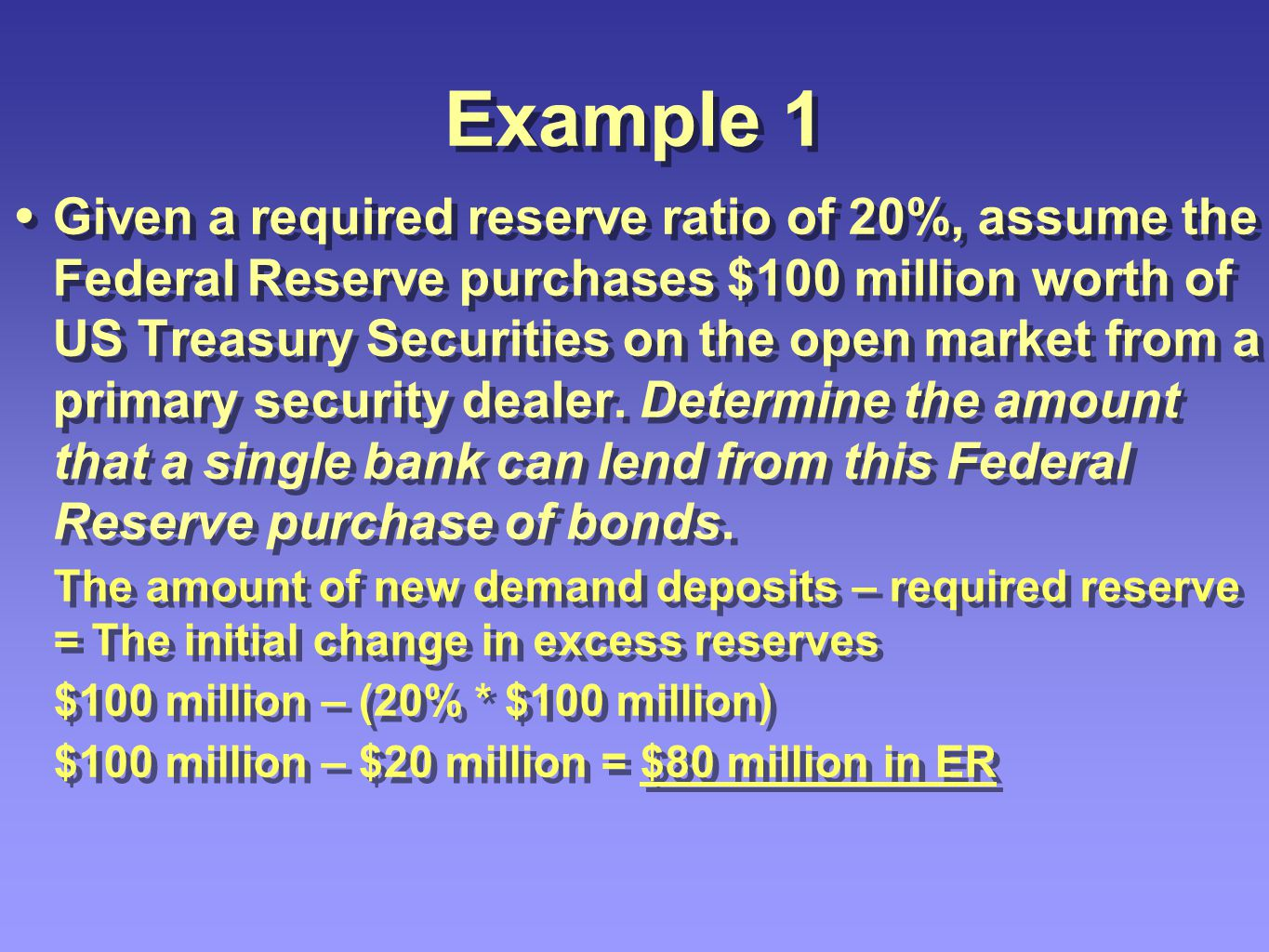 Example 2 Given a required reserve ratio of 20%, assume the Federal Reserve purchases $100 million worth of US Treasury Securities on the open market from a primary security dealer.