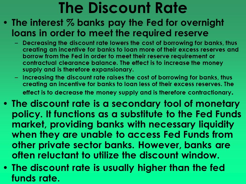 The Discount Rate The interest % banks pay the Fed for overnight loans in order to meet the required reserve – Decreasing the discount rate lowers the cost of borrowing for banks, thus creating an incentive for banks to loan more of their excess reserves and borrow from the Fed in order to meet their reserve requirement or contractual clearance balance.