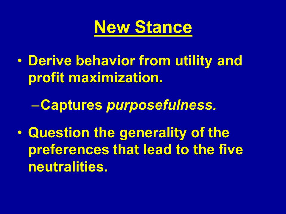 New Stance Derive behavior from utility and profit maximization.