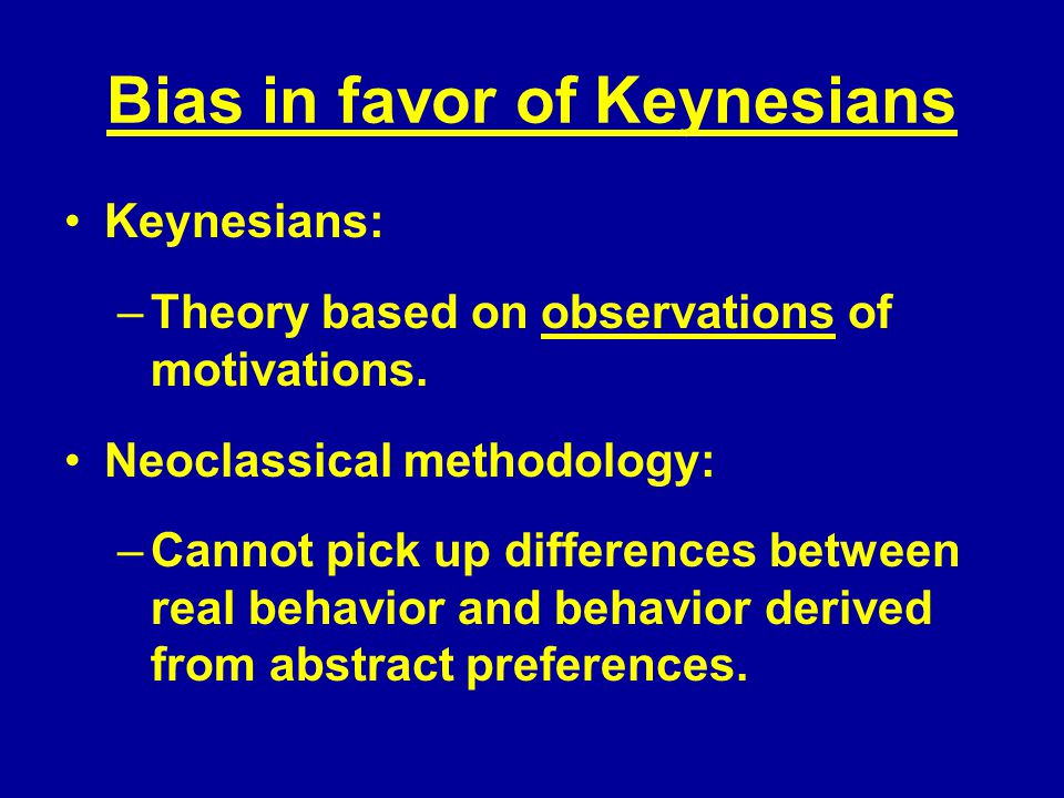 Bias in favor of Keynesians Keynesians: –Theory based on observations of motivations.