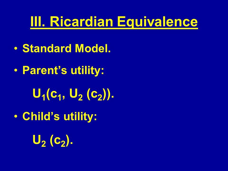 III. Ricardian Equivalence Standard Model. Parents utility: U 1 (c 1, U 2 (c 2 )).