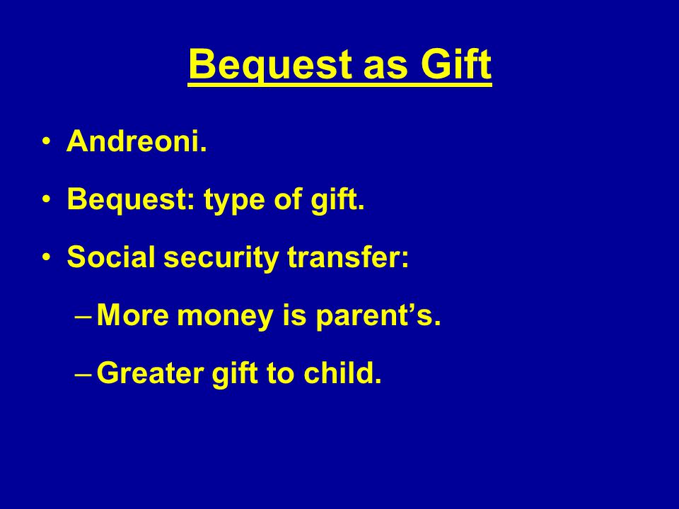 Bequest as Gift Andreoni. Bequest: type of gift. Social security transfer: –More money is parents.