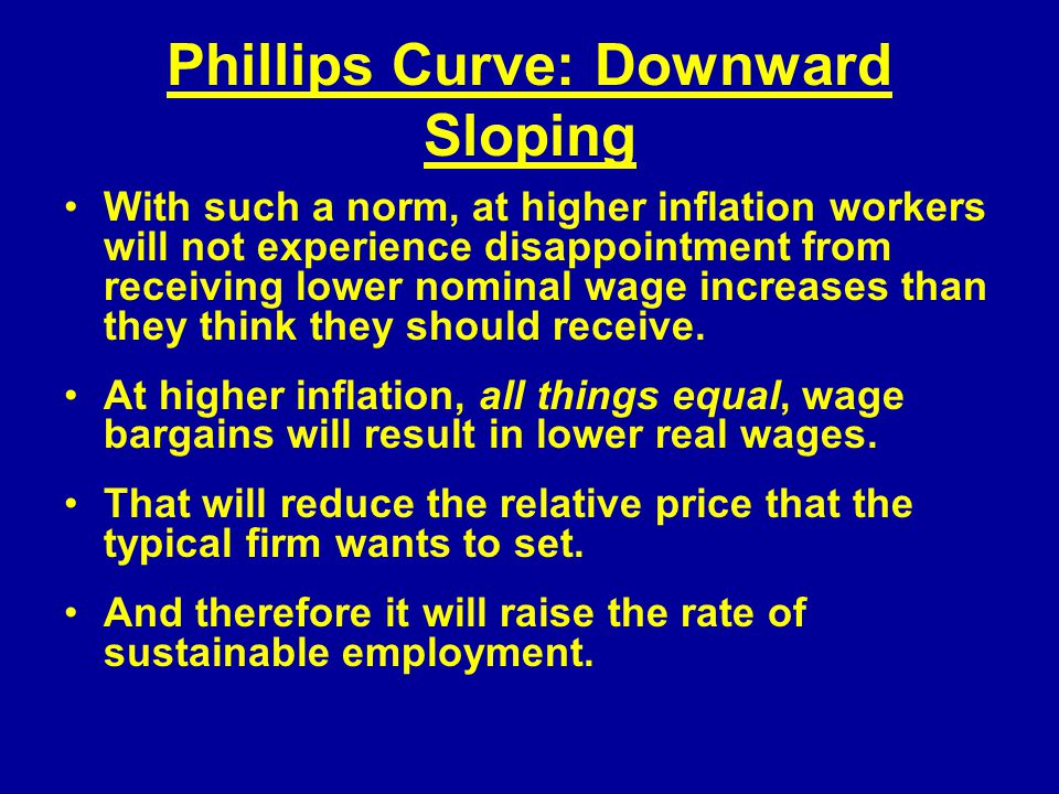 Phillips Curve: Downward Sloping With such a norm, at higher inflation workers will not experience disappointment from receiving lower nominal wage increases than they think they should receive.