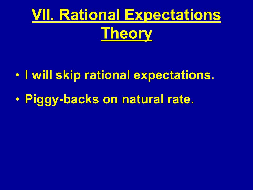 VII. Rational Expectations Theory I will skip rational expectations. Piggy-backs on natural rate.
