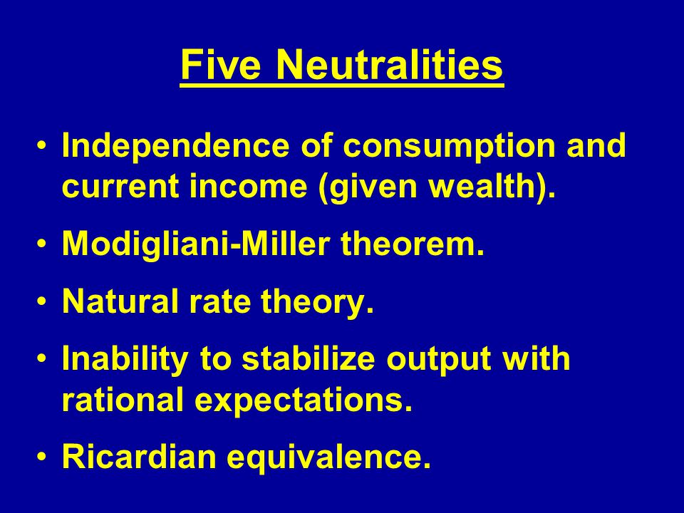 Five Neutralities Independence of consumption and current income (given wealth).