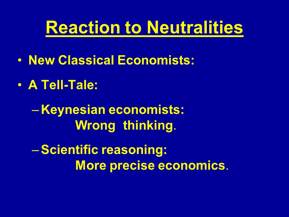 Reaction to Neutralities New Classical Economists: A Tell-Tale: –Keynesian economists: Wrong thinking.