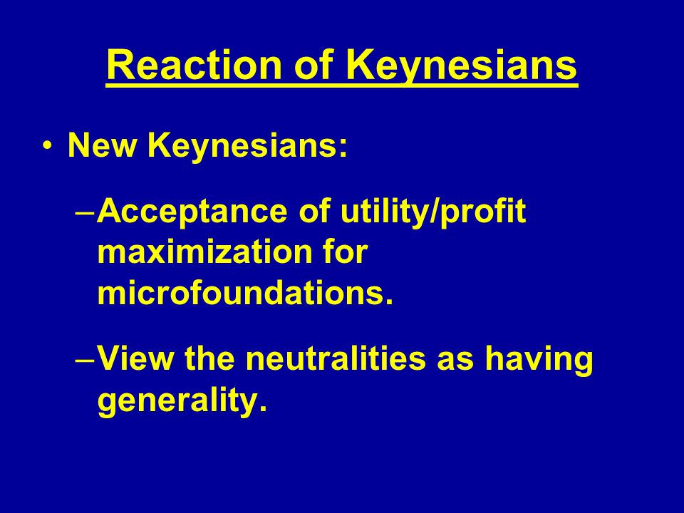 Reaction of Keynesians New Keynesians: –Acceptance of utility/profit maximization for microfoundations.