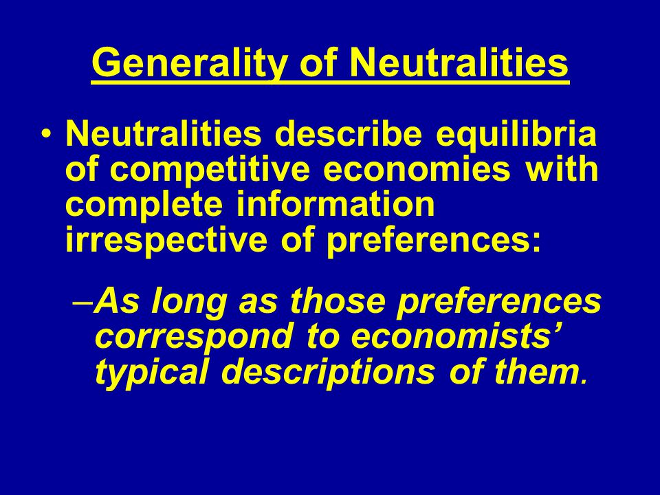 Generality of Neutralities Neutralities describe equilibria of competitive economies with complete information irrespective of preferences: –As long as those preferences correspond to economists typical descriptions of them.