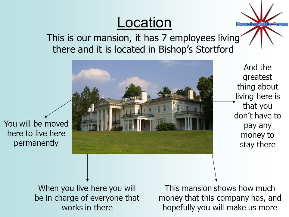 Location This is our mansion, it has 7 employees living there and it is located in Bishops Stortford You will be moved here to live here permanently When you live here you will be in charge of everyone that works in there And the greatest thing about living here is that you dont have to pay any money to stay there This mansion shows how much money that this company has, and hopefully you will make us more