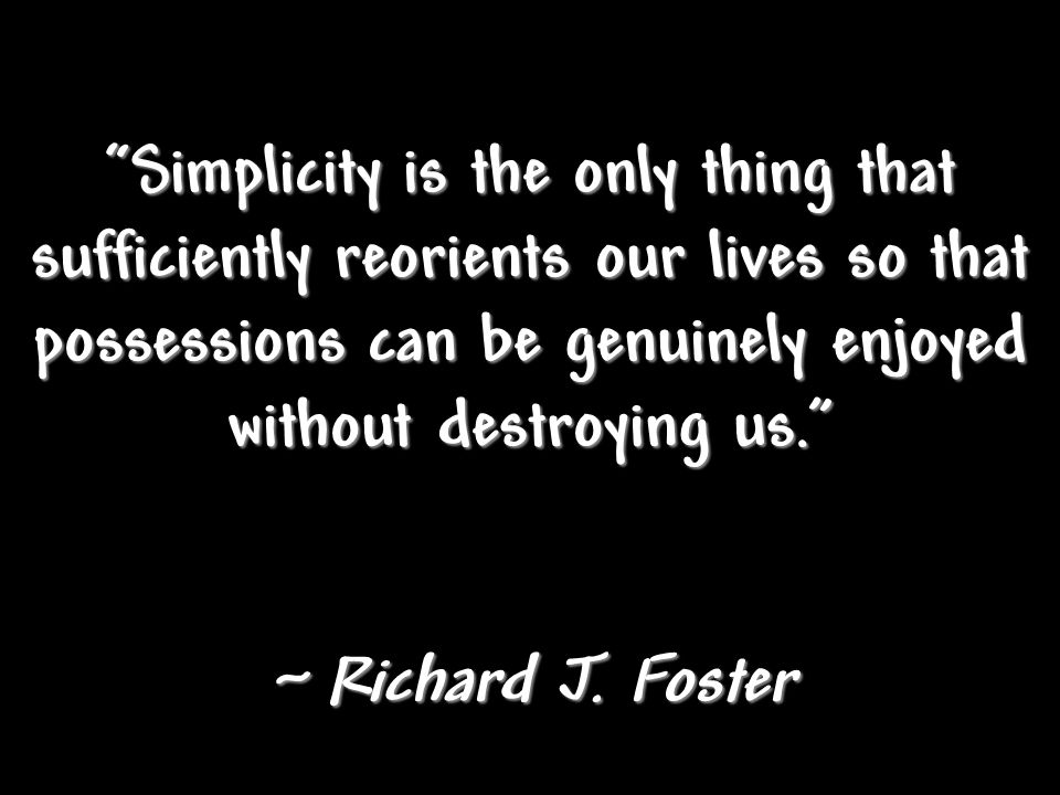 Simplicity is the only thing that sufficiently reorients our lives so that possessions can be genuinely enjoyed without destroying us.