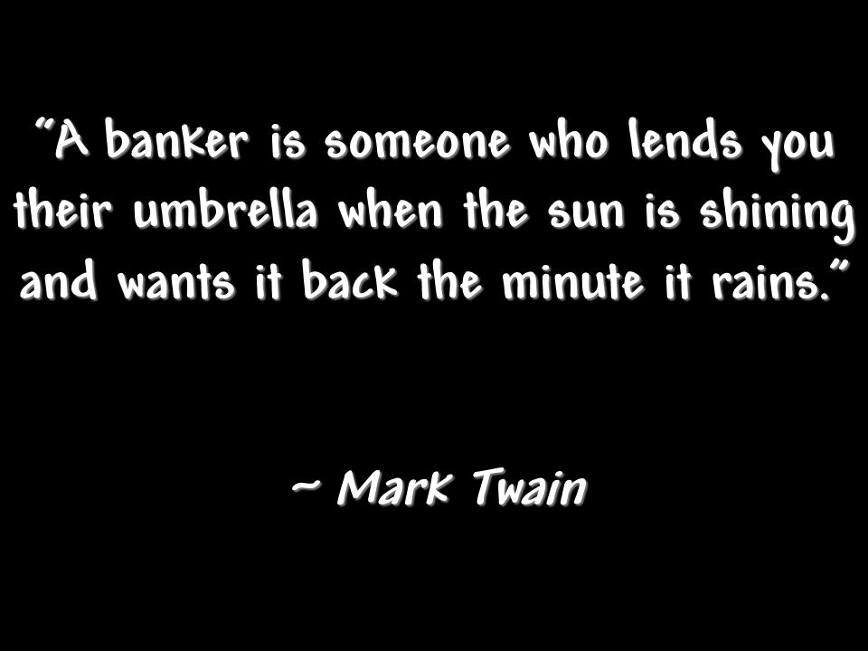 A banker is someone who lends you their umbrella when the sun is shining and wants it back the minute it rains.